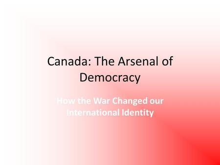 Canada: The Arsenal of Democracy How the War Changed our International Identity.