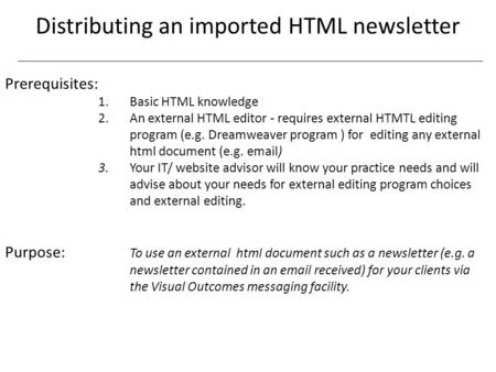 Distributing an imported HTML newsletter Prerequisites: 1. Basic HTML knowledge 2.An external HTML editor - requires external HTMTL editing program (e.g.