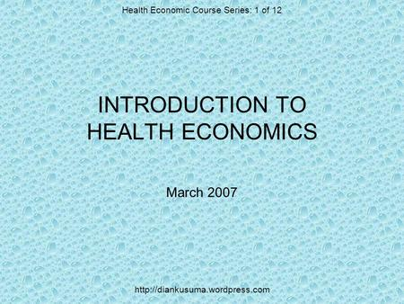 INTRODUCTION TO HEALTH ECONOMICS March 2007 Health Economic Course Series: 1 of 12