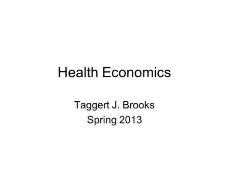 "Health Economics Taggert J. Brooks Spring 2013. ""The curious task of economics is to demonstrate to men how little they really know about what they imagine."