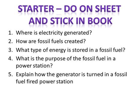 1.Where is electricity generated? 2.How are fossil fuels created? 3.What type of energy is stored in a fossil fuel? 4.What is the purpose of the fossil.