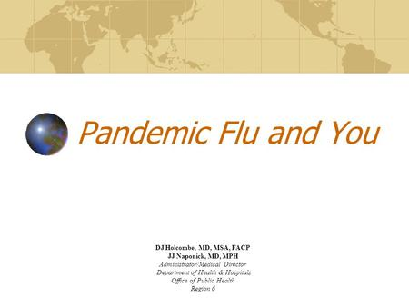 Pandemic Flu and You DJ Holcombe, MD, MSA, FACP JJ Naponick, MD, MPH