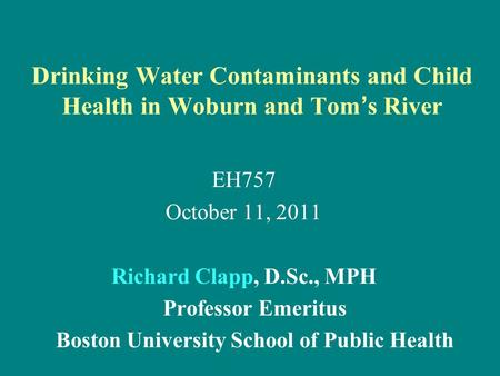 Drinking Water Contaminants and Child Health in Woburn and Tom ' s River EH757 October 11, 2011 Richard Clapp, D.Sc., MPH Professor Emeritus Boston University.