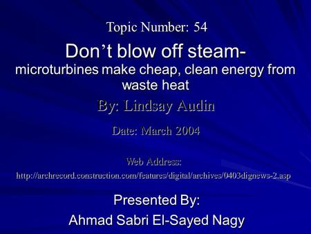 Don ' t blow off steam- microturbines make cheap, clean energy from waste heat Presented By: Ahmad Sabri El-Sayed Nagy By: Lindsay Audin Web Address: