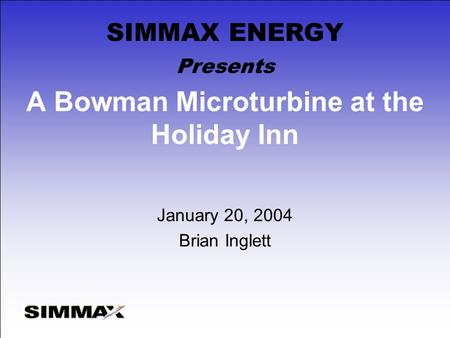 A Bowman Microturbine at the Holiday Inn January 20, 2004 Brian Inglett Presents SIMMAX ENERGY.