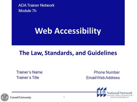 Web Accessibility The Law, Standards, and Guidelines Trainer's Name Trainer's Title Phone Number Email/Web Address ADA Trainer Network Module 7h 1.