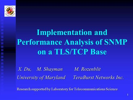 1 Implementation and Performance Analysis of SNMP on a TLS/TCP Base X. Du, M. Shayman M. Rozenblit X. Du, M. Shayman M. Rozenblit University of Maryland.