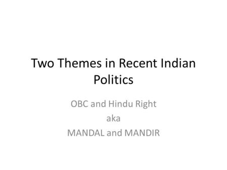 Two Themes in Recent Indian Politics OBC and Hindu Right aka MANDAL and MANDIR.