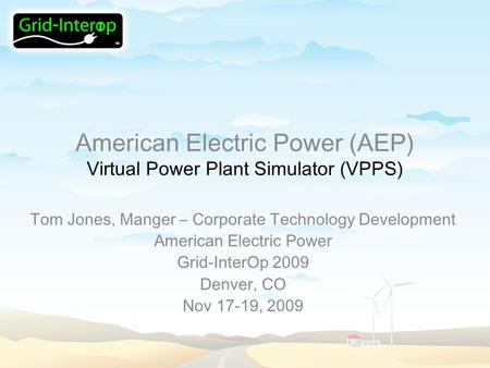 American Electric Power (AEP) Virtual Power Plant Simulator (VPPS) Tom Jones, Manger – Corporate Technology Development American Electric Power Grid-InterOp.