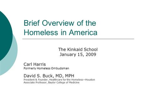 Brief Overview of the Homeless in America The Kinkaid School January 15, 2009 Carl Harris Formerly Homeless Ombudsman David S. Buck, MD, MPH President.