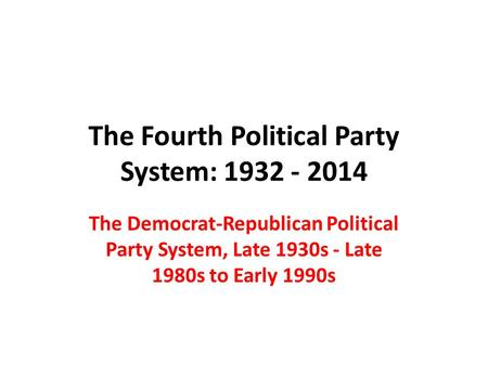 The Fourth Political Party System: 1932 - 2014 The Democrat-Republican Political Party System, Late 1930s - Late 1980s to Early 1990s.