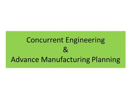 Concurrent Engineering & Advance Manufacturing Planning.