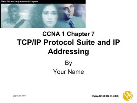 Www.ciscopress.com Copyright 2003 CCNA 1 Chapter 7 TCP/IP Protocol Suite and IP Addressing By Your Name.