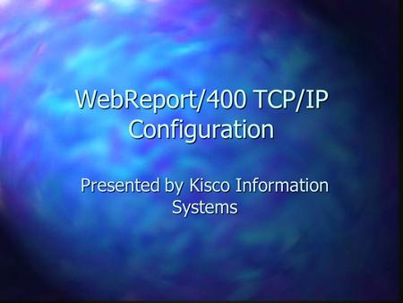 WebReport/400 TCP/IP Configuration Presented by Kisco Information Systems.