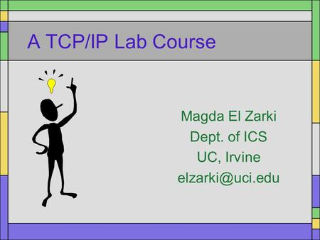 A TCP/IP Lab Course Magda El Zarki Dept. of ICS UC, Irvine