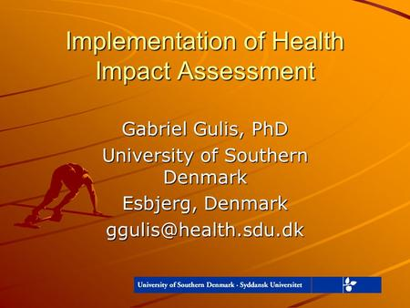 Implementation of Health Impact Assessment Gabriel Gulis, PhD University of Southern Denmark Esbjerg, Denmark