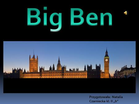 "Przygotowała: Natalia Czarniecka kl. II ""b"". Big Ben Is the nickname for the great bell of the clock at the north-eastern end of the Palace of Westminster."