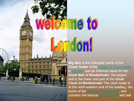 Welcome to London! Big Ben is the colloquial name of the Clock Tower of the Palace of Westminster in London, and an informal name for the Great Bell of.