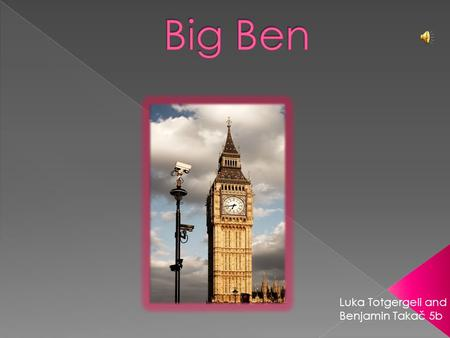 Luka Totgergeli and Benjamin Takač 5b  Big Ben is the nickname for the great bell of the clock at the north end of the Palace of Westminster.  The.