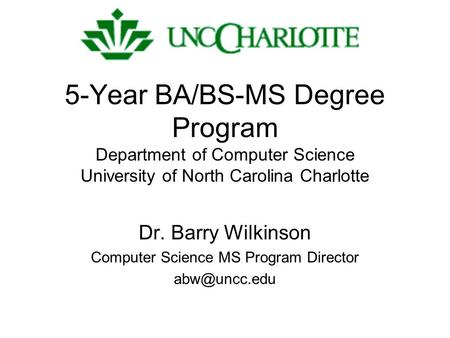 5-Year BA/BS-MS Degree Program Department of Computer Science University of North Carolina Charlotte Dr. Barry Wilkinson Computer Science MS Program Director.
