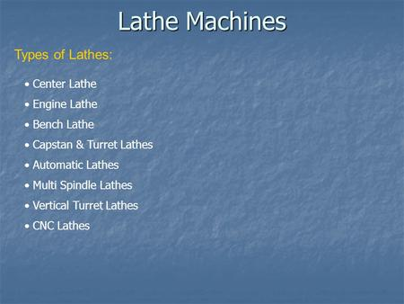 Lathe Machines Types of Lathes: Center Lathe Engine Lathe Bench Lathe Capstan & Turret Lathes Automatic Lathes Multi Spindle Lathes Vertical Turret Lathes.
