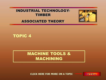 MACHINE TOOLS & MACHINING TOPIC 4 EXTRA… CLICK HERE FOR MORE ON A TOPIC INDUSTRIAL TECHNOLOGY- TIMBER ASSOCIATED THEORY.