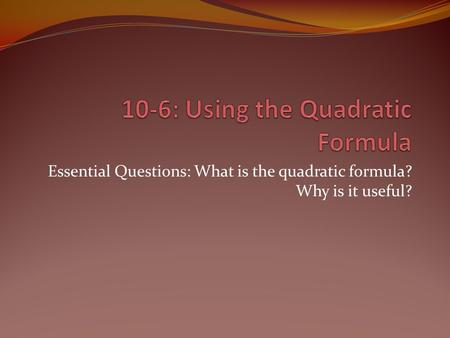 Essential Questions: What is the quadratic formula? Why is it useful?