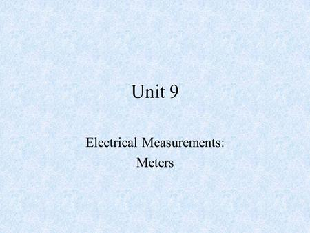 Unit 9 Electrical Measurements: Meters. Objectives –After completing this chapter, the student should be able to: Identify the two types of meter movements.