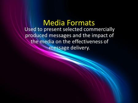 Media Formats Used to present selected commercially produced messages and the impact of the media on the effectiveness of message delivery.
