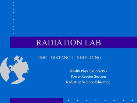 RADIATION LAB TIME - DISTANCE - SHIELDING Health Physics Society - Power Reactor Section Radiation Science Education.