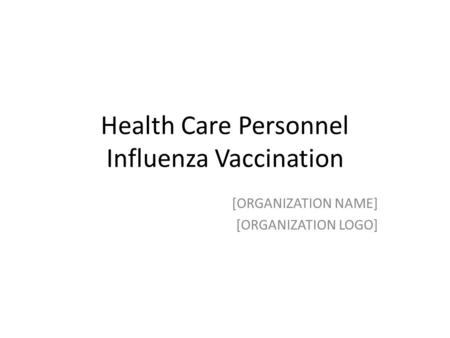 Health Care Personnel Influenza Vaccination [ORGANIZATION NAME] [ORGANIZATION LOGO]