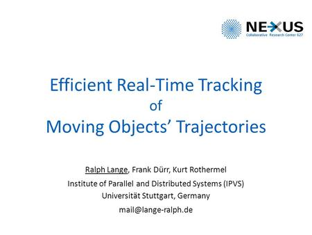 Efficient Real-Time Tracking of Moving Objects' Trajectories Ralph Lange, Frank Dürr, Kurt Rothermel Institute of Parallel and Distributed Systems (IPVS)
