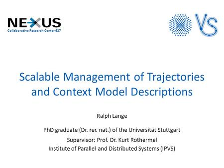 Scalable Management of Trajectories and Context Model Descriptions Ralph Lange PhD graduate (Dr. rer. nat.) of the Universität Stuttgart Supervisor: Prof.