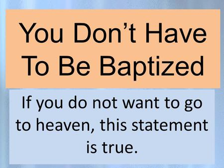 You Don't Have To Be Baptized If you do not want to go to heaven, this statement is true.