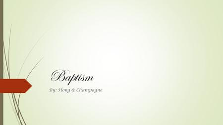 Baptism By: Hong & Champagne. Definition A Christian religious rite consisting of immersion in or sprinkling with water as a sign that the subject is.