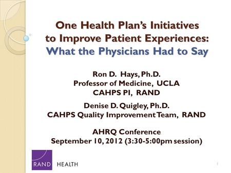 One Health Plan's Initiatives to Improve Patient Experiences: What the Physicians Had to Say Ron D. Hays, Ph.D. Professor of Medicine, UCLA CAHPS PI, RAND.