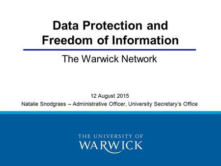 Data Protection and Freedom of Information The Warwick Network 12 August 2015 Natalie Snodgrass – Administrative Officer, University Secretary's Office.