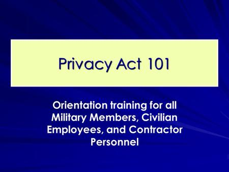 Privacy Act 101 Orientation training for all Military Members, Civilian Employees, and Contractor Personnel.