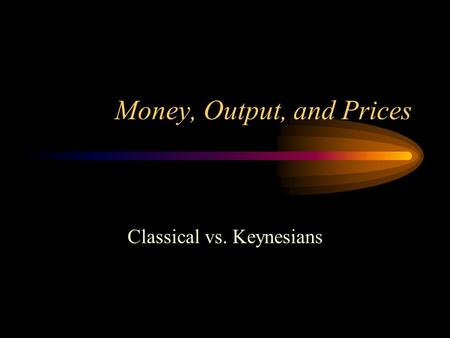 Money, Output, and Prices <strong>Classical</strong> vs. Keynesians.
