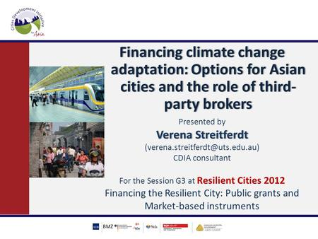Financing climate change adaptation: Options for Asian cities and the role of third- party brokers Presented by Verena StreitferdtVerena Streitferdt