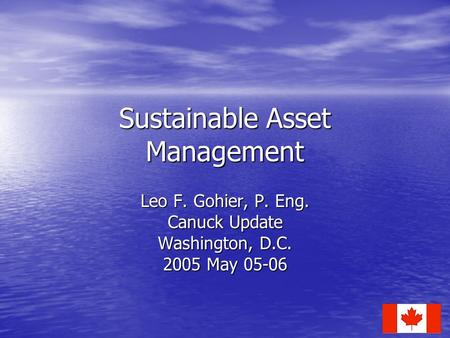 Sustainable Asset Management Leo F. Gohier, P. Eng. Canuck Update Washington, D.C. 2005 May 05-06.