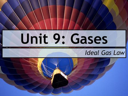 Unit 9: Gases Ideal Gas Law. After today you will be able to… Explain what an ideal gas is Calculate an unknown pressure, temperature, volume, or amount.