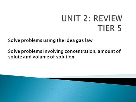 Solve problems using the idea gas law Solve problems involving concentration, amount of solute and volume of solution.