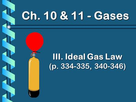 III. Ideal Gas Law (p. 334-335, 340-346) Ch. 10 & 11 - Gases.