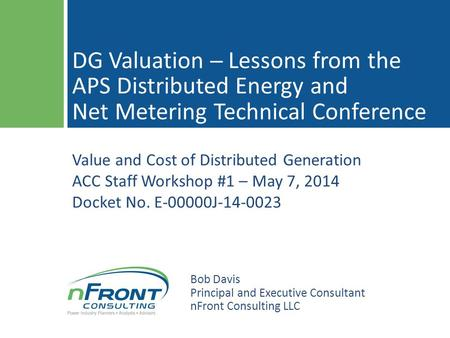 Value and Cost of Distributed Generation ACC Staff Workshop #1 – May 7, 2014 Docket No. E-00000J-14-0023 DG Valuation ─ Lessons from the APS Distributed.