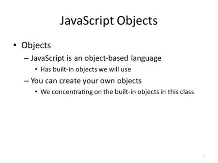 JavaScript Objects Objects – JavaScript is an object-based language Has built-in objects we will use – You can create your own objects We concentrating.