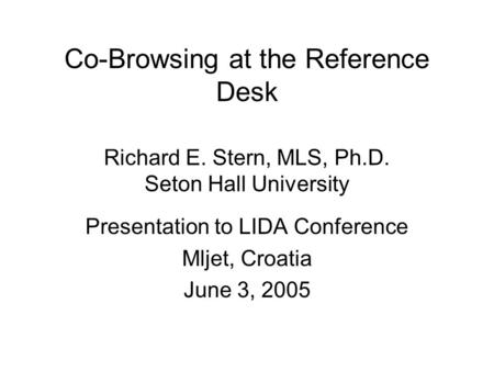 Co-Browsing at the Reference Desk Richard E. Stern, MLS, Ph.D. Seton Hall University Presentation to LIDA Conference Mljet, Croatia June 3, 2005.