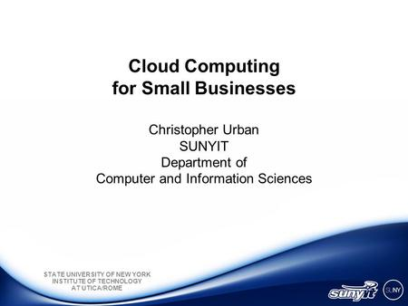 STATE UNIVERSITY OF NEW YORK INSTITUTE OF TECHNOLOGY AT UTICA/ROME Cloud Computing for Small Businesses Christopher Urban SUNYIT Department of Computer.