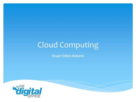 "Cloud Computing Stuart Dillon-Roberts. ""In the simplest terms, cloud computing means storing & accessing data & programs over the Internet instead of."