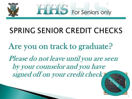 Are you on track to graduate? Please do not leave until you are seen by your counselor and you have signed off on your credit check 1 senioritis.